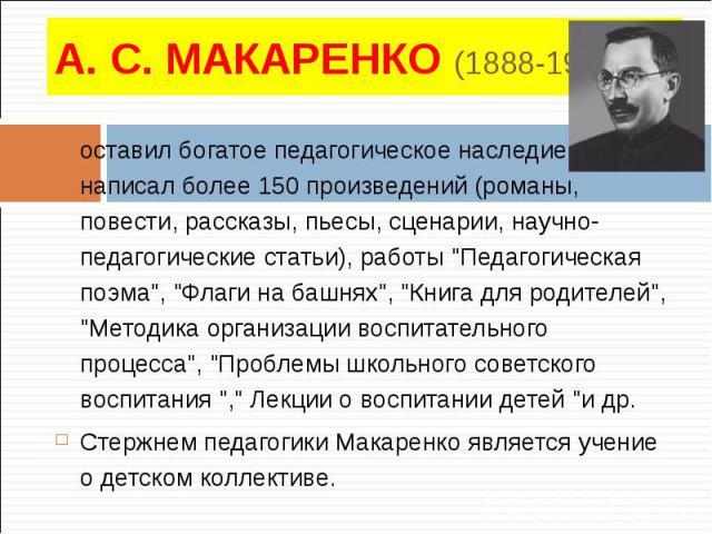 """оставил богатое педагогическое наследие, написал более 150 произведений (романы, повести, рассказы, пьесы, сценарии, научно-педагогические статьи), работы """"Педагогическая поэма"""", """"Флаги на башнях"""", """"Книга для родителей""""…"""