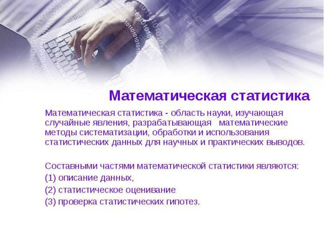Математическая статистика - область науки, изучающая случайные явления, разрабатывающая математические методы систематизации, обработки и использования статистических данных для научных и практических выводов. Математическая статистика - облас…