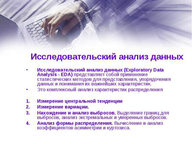 Исследовательский анализ данных (Exploratory Data Analysis - EDA) представляет собой применение статистических методов для представления, упорядочения данных и понимания их важнейших характеристик. Исследовательский анализ данных (Exploratory Data A…