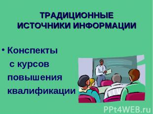 ТРАДИЦИОННЫЕ ИСТОЧНИКИ ИНФОРМАЦИИ Конспекты с курсов повышения квалификации