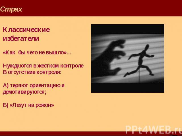 Страх Классические избегатели «Как бы чего не вышло»… Нуждаются в жестком контроле В отсутствие контроля: А) теряют ориентацию и демотивируются; Б) «Лезут на рожон»