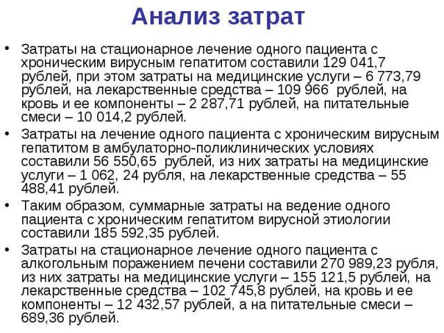 Анализ затрат Затраты на стационарное лечение одного пациента с хроническим вирусным гепатитом составили 129 041,7 рублей, при этом затраты на медицинские услуги – 6 773,79 рублей, на лекарственные средства – 109966 рублей, на кровь и ее компо…