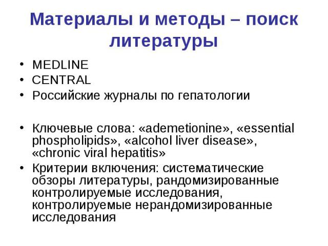 Материалы и методы – поиск литературы MEDLINE CENTRAL Российские журналы по гепатологии Ключевые слова: «ademetionine», «essential phospholipids», «alcohol liver disease», «chronic viral hepatitis» Критерии включения: систематические обзоры литерату…