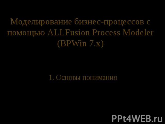 Моделирование бизнес-процессов с помощью ALLFusion Process Modeler (BPWin 7.x) 1. Основы понимания