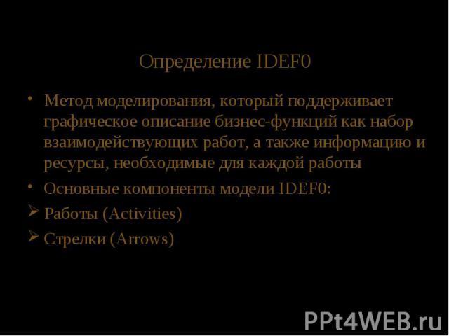 Определение IDEF0 Метод моделирования, который поддерживает графическое описание бизнес-функций как набор взаимодействующих работ, а также информацию и ресурсы, необходимые для каждой работы Основные компоненты модели IDEF0: Работы (Activities) Стре…