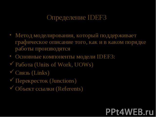 Определение IDEF3 Метод моделирования, который поддерживает графическое описание того, как и в каком порядке работы производятся Основные компоненты модели IDEF3: Работа (Units of Work, UOWs) Связь (Links) Перекресток (Junctions) Объект ссылки (Referents)