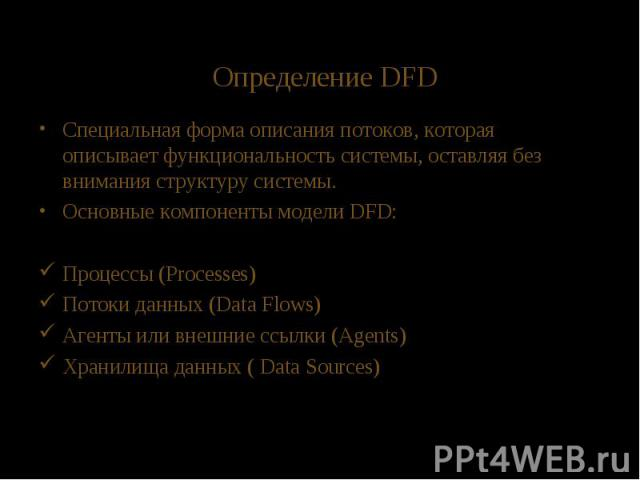 Определение DFD Специальная форма описания потоков, которая описывает функциональность системы, оставляя без внимания структуру системы. Основные компоненты модели DFD: Процессы (Processes) Потоки данных (Data Flows) Агенты или внешние ссылки (Agent…