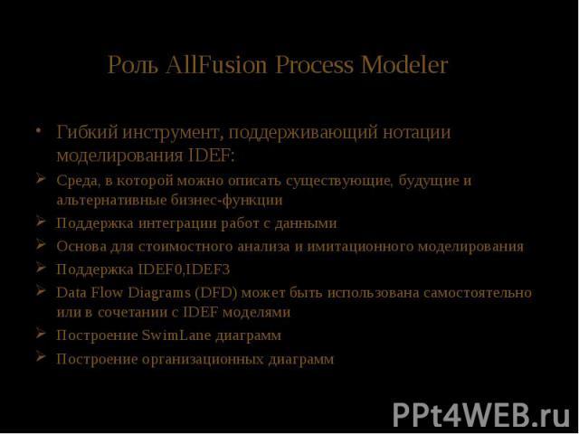 Роль AllFusion Process Modeler Гибкий инструмент, поддерживающий нотации моделирования IDEF: Среда, в которой можно описать существующие, будущие и альтернативные бизнес-функции Поддержка интеграции работ с данными Основа для стоимостного анализа и …