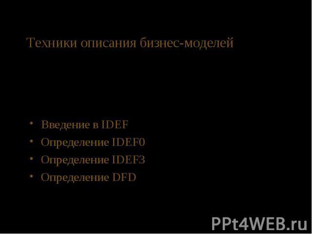 Техники описания бизнес-моделей Введение в IDEF Определение IDEF0 Определение IDEF3 Определение DFD