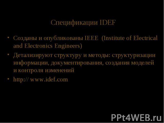 Спецификации IDEF Созданы и опубликованы IEEE (Institute of Electrical and Electronics Engineers) Детализируют структуру и методы: структуризации информации, документирования, создания моделей и контроля изменений http:// www.idef.com
