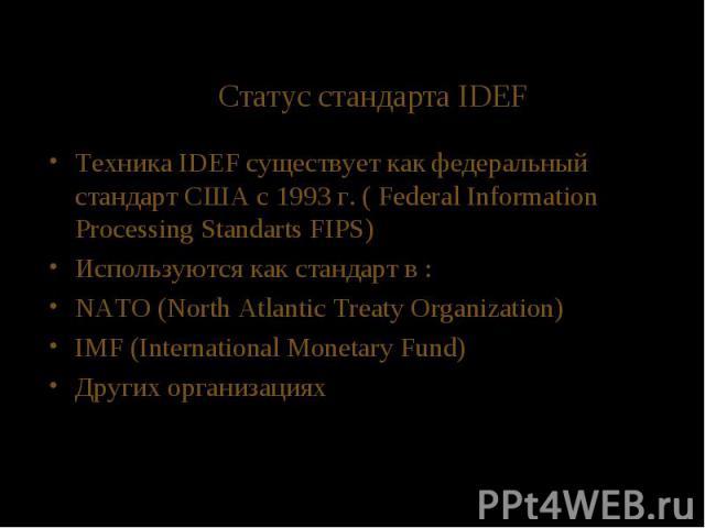 Статус стандарта IDEF Техника IDEF существует как федеральный стандарт США с 1993 г. ( Federal Information Processing Standarts FIPS) Используются как стандарт в : NATO (North Atlantic Treaty Organization) IMF (International Monetary Fund) Других ор…