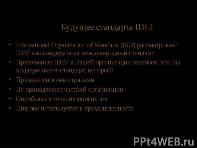 Будущее стандарта IDEF International Organization of Standarts (ISO) рассматривает IDEF как кандидата на международный стандарт Примечание: IDEF в Вашей организации означает, что Вы поддерживаете стандарт, который: Признан многими странами Не принад…