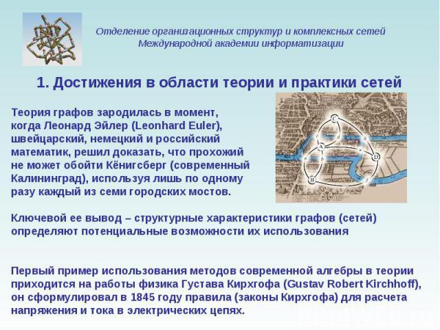 1. Достижения в области теории и практики сетей Теория графов зародилась в момент, когда Леонард Эйлер (Leonhard Euler), швейцарский, немецкий и российский математик, решил доказать, что прохожий не может обойти Кёнигсберг (современный Калининград),…