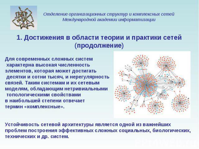 1. Достижения в области теории и практики сетей (продолжение) Для современных сложных систем характерна высокая численность элементов, которая может достигать десятки и сотни тысяч, и нерегулярность связей. Таким системам и их сетевым моделям, облад…