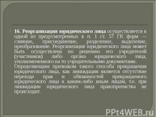 16. Реорганизация юридического лица осуществляется в одной из предусмотренных в