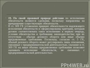 19. По своей правовой природе действия по исполнению обязательств являются сделк