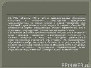 26. РФ, субъекты РФ и другие муниципальные образования выступают в отношениях, р