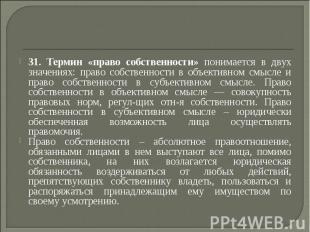 31. Термин «право собственности» понимается в двух значениях: право собственност