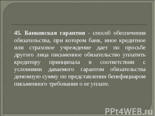 45. Банковская гарантия - способ обеспечения обязательства, при котором банк, ин