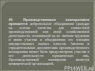 49. Производственным кооперативом признается добровольное объединение граждан на