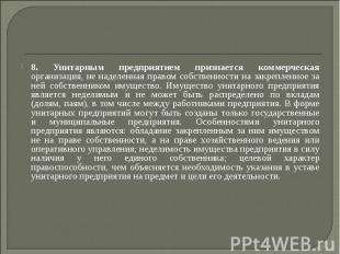 8. Унитарным предприятием признается коммерческая организация, не наделенная пра