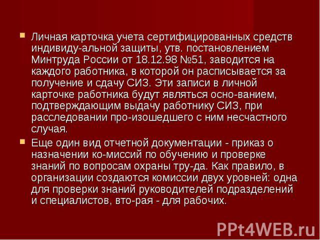 Личная карточка учета сертифицированных средств индивидуальной защиты, утв. постановлением Минтруда России от 18.12.98 №51, заводится на каждого работника, в которой он расписывается за получение и сдачу СИЗ. Эти записи в личной карточке работн…