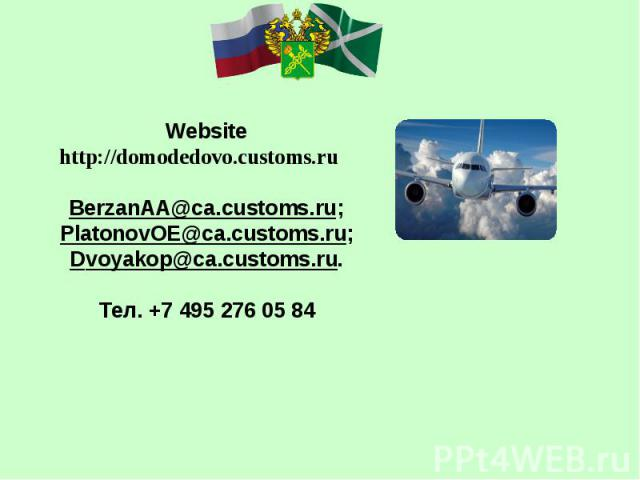 Website http://domodedovo.customs.ru BerzanAA@ca.customs.ru; PlatonovOE@ca.customs.ru; Dvoyakop@ca.customs.ru. Тел. +7 495 276 05 84