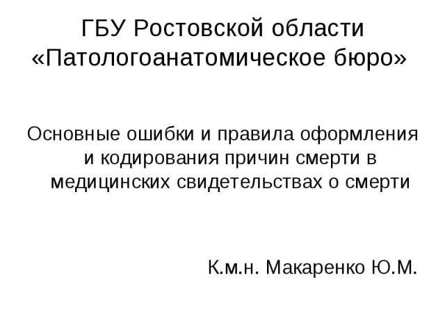 Основные ошибки и правила оформления и кодирования причин смерти в медицинских свидетельствах о смерти К.м.н. Макаренко Ю.М.