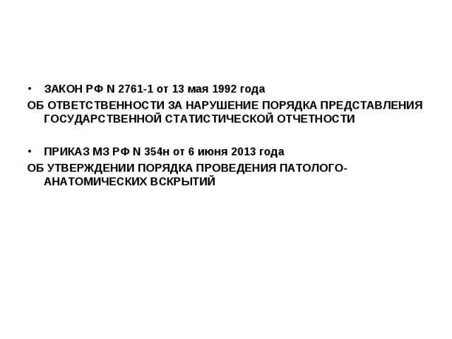 ЗАКОН РФ N 2761-1 от 13 мая 1992 года ЗАКОН РФ N 2761-1 от 13 мая 1992 года ОБ ОТВЕТСТВЕННОСТИ ЗА НАРУШЕНИЕ ПОРЯДКА ПРЕДСТАВЛЕНИЯ ГОСУДАРСТВЕННОЙ СТАТИСТИЧЕСКОЙ ОТЧЕТНОСТИ ПРИКАЗ МЗ РФ N 354н от 6 июня 2013 года ОБ УТВЕРЖДЕНИИ ПОРЯДКА ПРОВЕДЕНИЯ ПАТ…
