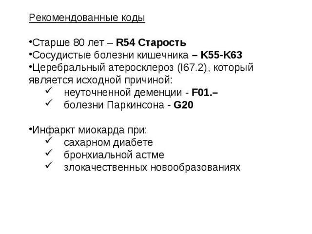 Рекомендованные коды Старше 80 лет – R54 Старость Сосудистые болезни кишечника – K55-K63 Церебральный атеросклероз (I67.2), который является исходной причиной: неуточненной деменции - F01.– болезни Паркинсона - G20 Инфаркт миокарда при: сахарном диа…