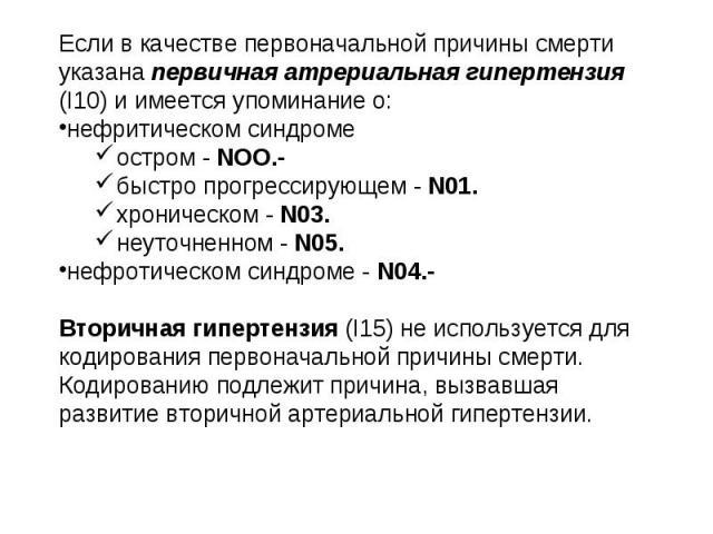 Если в качестве первоначальной причины смерти указана первичная атрериальная гипертензия (I10) и имеется упоминание о: нефритическом синдроме остром - NOO.- быстро прогрессирующем - N01. хроническом - N03. неуточненном - N05. нефротическом синдроме …