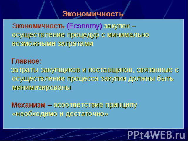 Экономичность (Economy) закупок – осуществление процедур с минимально возможными затратами Экономичность (Economy) закупок – осуществление процедур с минимально возможными затратами Главное: затраты закупщиков и поставщиков, связанные с осуществлени…