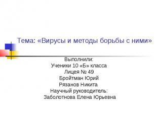 Тема: «Вирусы и методы борьбы с ними» Выполнили: Ученики 10 «Б» класса Лицея № 4