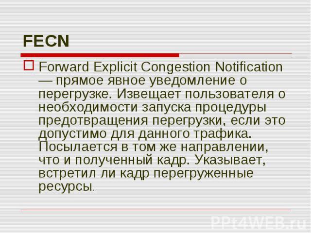 Forward Explicit Congestion Notification — прямое явное уведомление о перегрузке. Извещает пользователя о необходимости запуска процедуры предотвращения перегрузки, если это допустимо для данного трафика. Посылается в том же направлении, что и получ…