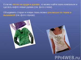 Если же пятно на груди и рукаве, то можно найти ткань-компаньон и сделать кофте