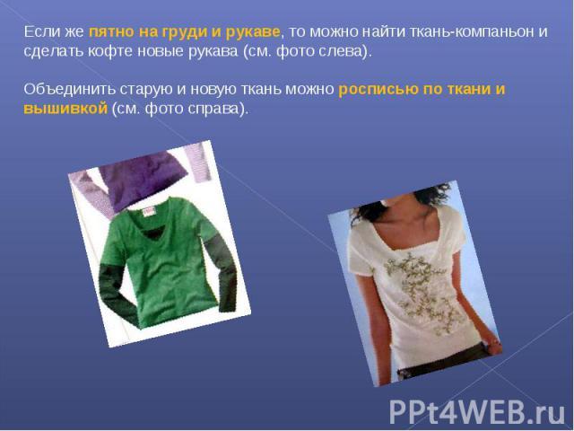 Если же пятно на груди и рукаве, то можно найти ткань-компаньон и сделать кофте новые рукава (см. фото слева). Объединить старую и новую ткань можно росписью по ткани и вышивкой (см. фото справа).