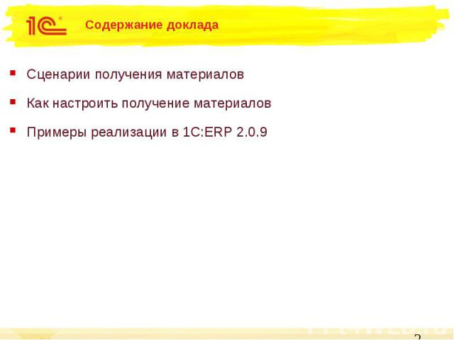Содержание доклада Сценарии получения материалов Как настроить получение материалов Примеры реализации в 1C:ERP 2.0.9