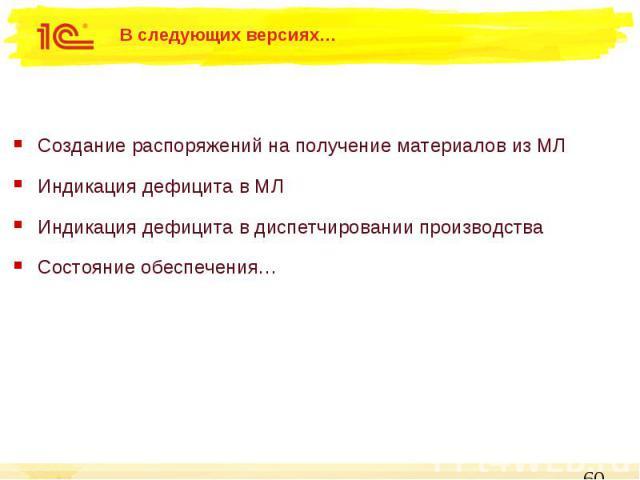 В следующих версиях… Создание распоряжений на получение материалов из МЛ Индикация дефицита в МЛ Индикация дефицита в диспетчировании производства Состояние обеспечения…