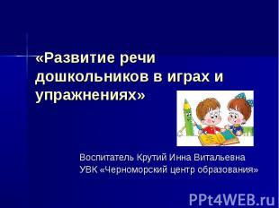 «Развитие речи дошкольников в играх и упражнениях» Воспитатель Крутий Инна Витал