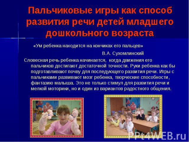 Пальчиковые игры как способ развития речи детей младшего дошкольного возраста «Ум ребенка находится на кончиках его пальцев» В.А. Сухомлинский Словесная речь ребенка начинается, когда движения его пальчиков достигают достаточной точности. Руки ребен…