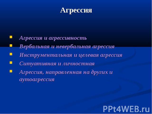 Агрессия Агрессия и агрессивность Вербальная и невербальная агрессия Инструментальная и целевая агрессия Ситуативная и личностная Агрессия, направленная на других и аутоагрессия