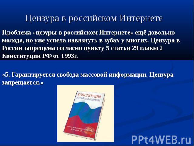 Цензура в российском Интернете Проблема «цезуры в российском Интернете» ещё довольно молода, но уже успела навязнуть в зубах у многих. Цензура в России запрещена согласно пункту 5 статьи 29 главы 2 Конституции РФ от 1993г. «5. Гарантируется свобода …