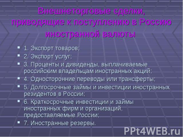 1. Экспорт товаров; 1. Экспорт товаров; 2. Экспорт услуг; 3. Проценты и дивиденды, выплачиваемые российским владельцам иностранных акций; 4. Односторонние переводы или трансферты; 5. Долгосрочные займы и инвестиции иностранных резидентов вРосс…