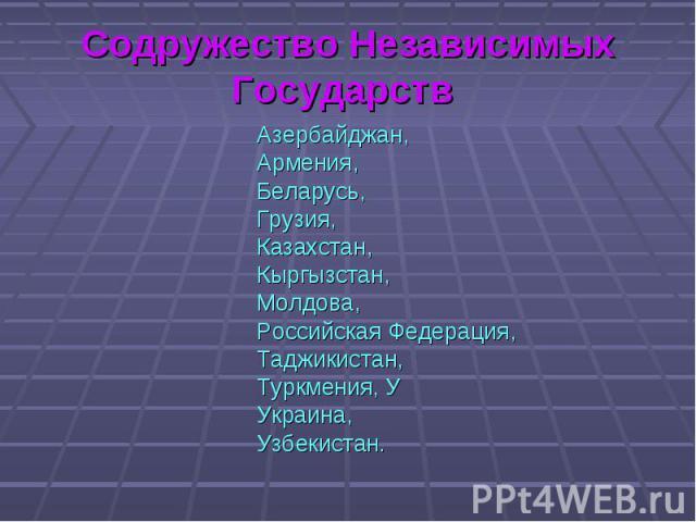 Азербайджан, Азербайджан, Армения, Беларусь, Грузия, Казахстан, Кыргызстан, Молдова, Российская Федерация, Таджикистан, Туркмения, У Украина, Узбекистан.