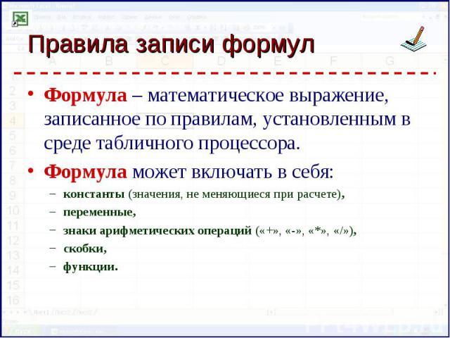 Формула – математическое выражение, записанное по правилам, установленным в среде табличного процессора. Формула – математическое выражение, записанное по правилам, установленным в среде табличного процессора. Формула может включать в себя: констант…
