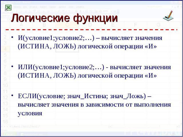 И(условие1;условие2;…) – вычисляет значения (ИСТИНА, ЛОЖЬ) логической операции «И» И(условие1;условие2;…) – вычисляет значения (ИСТИНА, ЛОЖЬ) логической операции «И» ИЛИ(условие1;условие2;…) - вычисляет значения (ИСТИНА, ЛОЖЬ) логической операции «И…