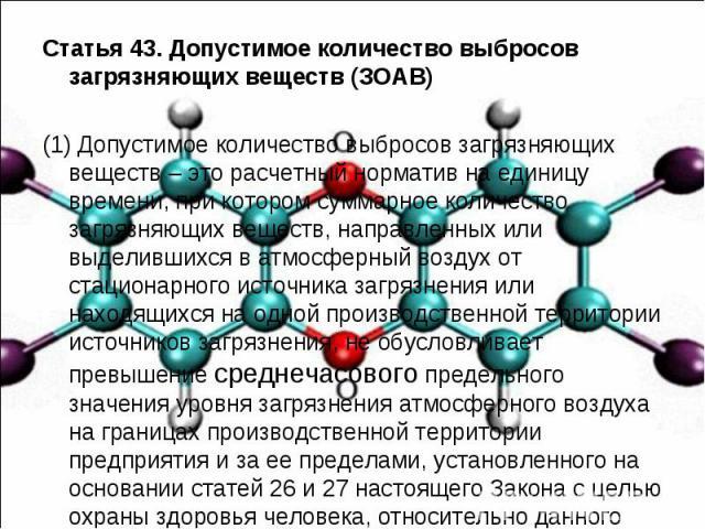Статья 43. Допустимое количество выбросов загрязняющих веществ (ЗОАВ) Статья 43. Допустимое количество выбросов загрязняющих веществ (ЗОАВ) (1) Допустимое количество выбросов загрязняющих веществ – это расчетный норматив на единицу времени, при кото…
