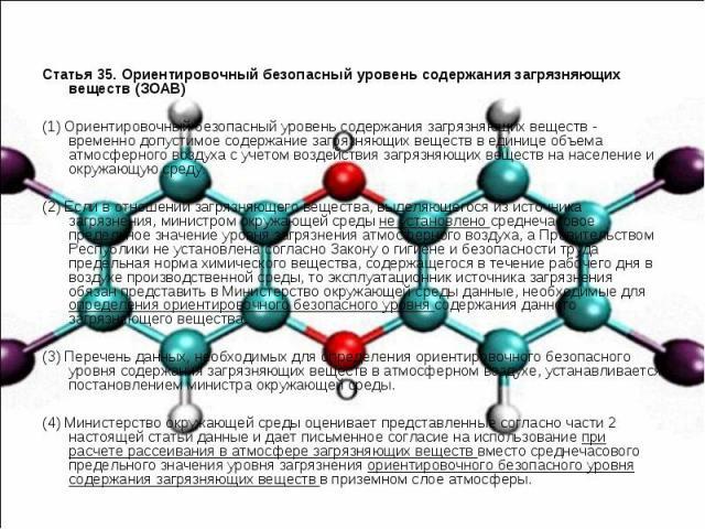Статья 35. Ориентировочный безопасный уровень содержания загрязняющих веществ (ЗОАВ) (1) Ориентировочный безопасный уровень содержания загрязняющих веществ - временно допустимое содержание загрязняющих веществ в единице объема атмосферного воздуха с…