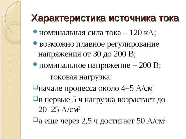 номинальная сила тока – 120 кА; номинальная сила тока – 120 кА; возможно плавное регулирование напряжения от 30 до 200 В; номинальное напряжение – 200 В; токовая нагрузка: начале процесса около 4–5 А/см2 в первые 5 ч нагрузка возрастает до 20–25 А/с…