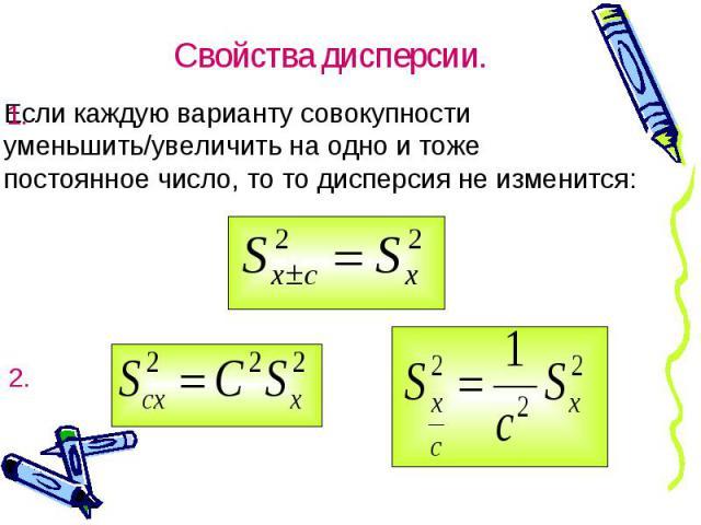 Если каждую варианту совокупности уменьшить/увеличить на одно и тоже постоянное число, то то дисперсия не изменится